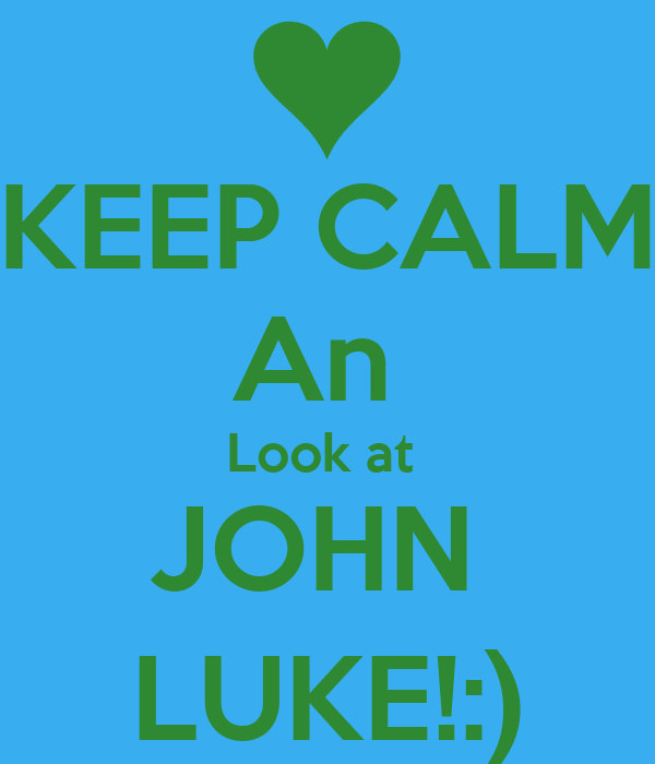 KEEP CALM An  Look at  JOHN  LUKE!:)