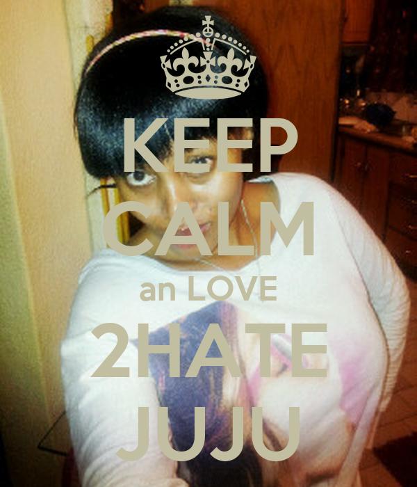 KEEP CALM an LOVE 2HATE JUJU