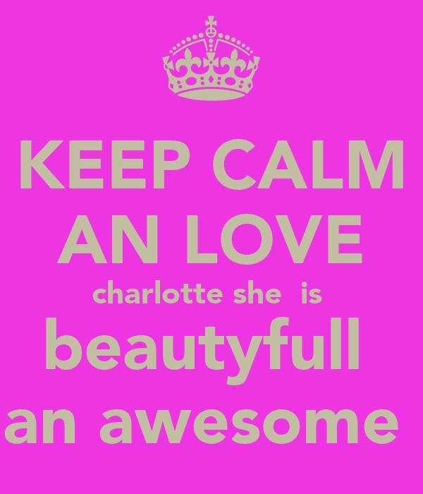 KEEP CALM AN LOVE charlotte she  is  beautyfull  an awesome