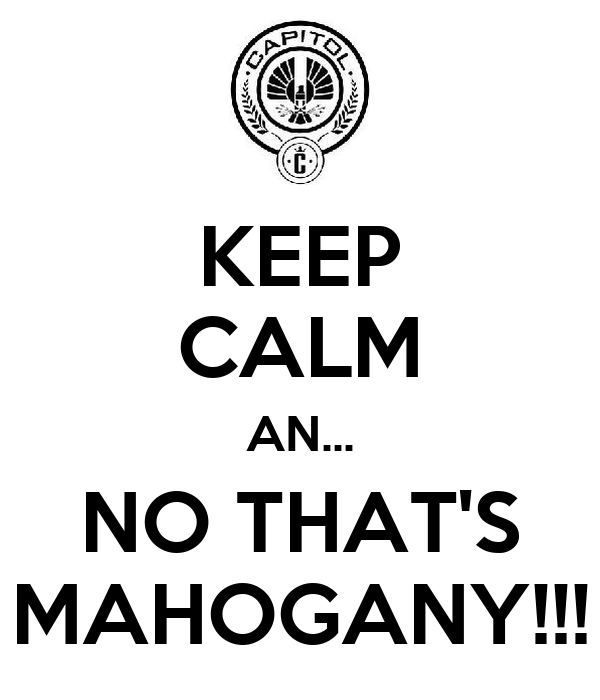 KEEP CALM AN... NO THAT'S MAHOGANY!!!