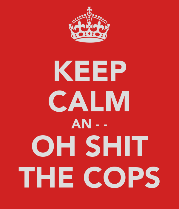 KEEP CALM AN - - OH SHIT THE COPS