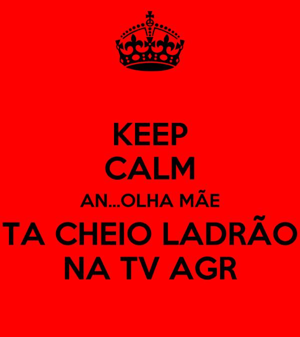KEEP CALM AN...OLHA MÃE TA CHEIO LADRÃO NA TV AGR