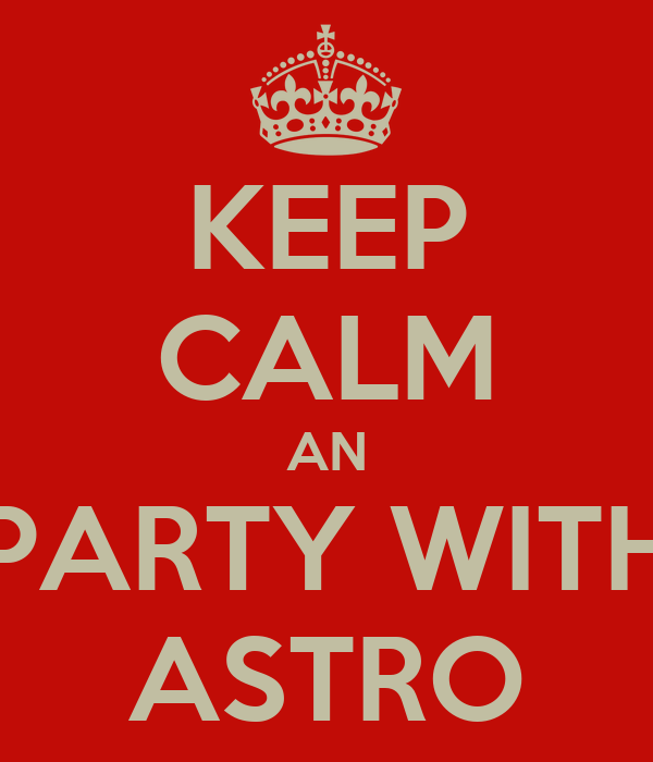 KEEP CALM AN PARTY WITH ASTRO