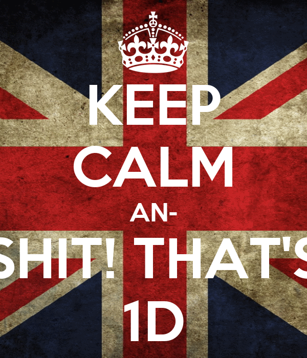 KEEP CALM AN- SHIT! THAT'S 1D