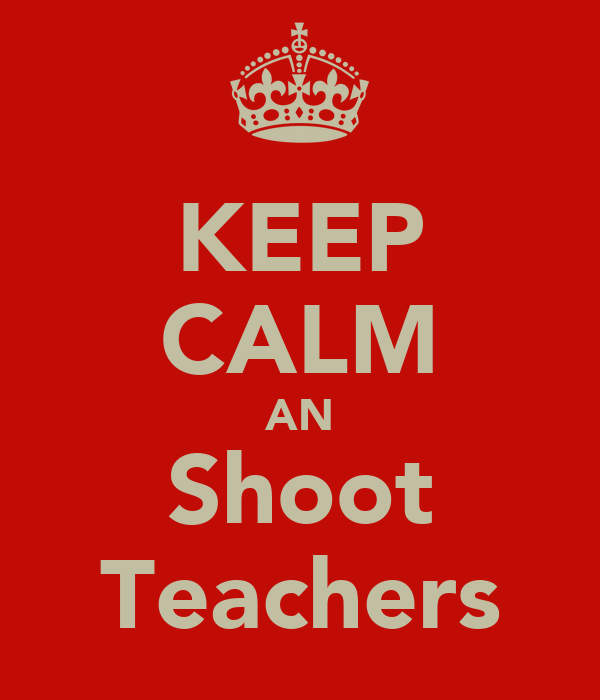 KEEP CALM AN Shoot Teachers