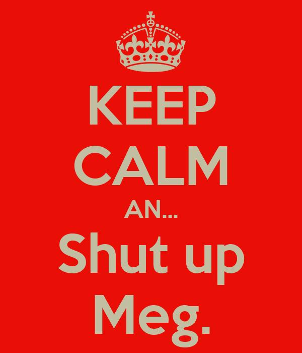 KEEP CALM AN... Shut up Meg.