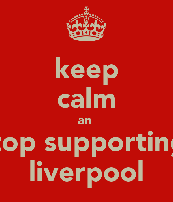 keep calm an  stop supporting  liverpool