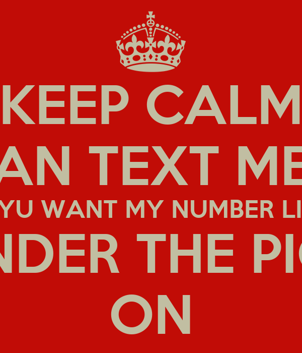 KEEP CALM AN TEXT ME IF YU WANT MY NUMBER LIKE AN I.WILL BUT IT UNDER THE PICTURE I LIKE OF YU ON