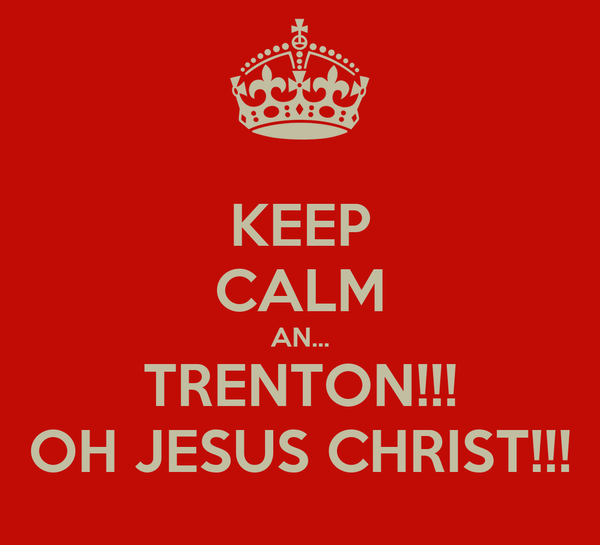 KEEP CALM AN... TRENTON!!! OH JESUS CHRIST!!!