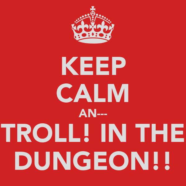 KEEP CALM AN--- TROLL! IN THE DUNGEON!!