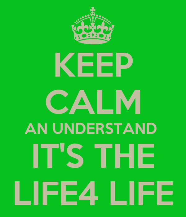 KEEP CALM AN UNDERSTAND  IT'S THE LIFE4 LIFE