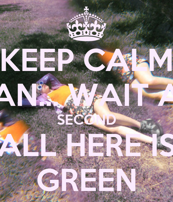 KEEP CALM AN... WAIT A SECOND ALL HERE IS GREEN