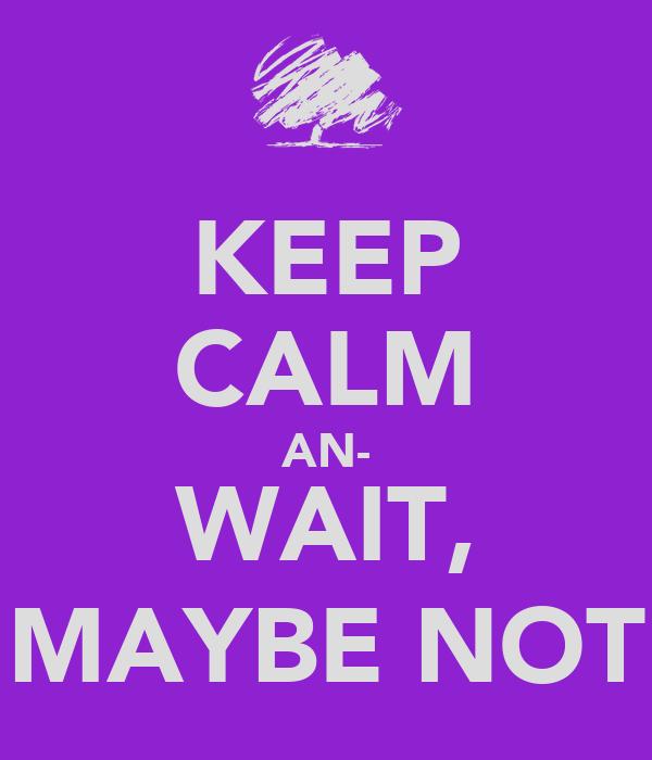 KEEP CALM AN- WAIT, MAYBE NOT