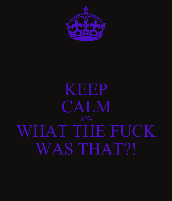 KEEP CALM AN- WHAT THE FUCK WAS THAT?!