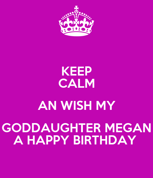 KEEP CALM AN WISH MY GODDAUGHTER MEGAN A HAPPY BIRTHDAY
