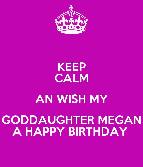KEEP CALM AN WISH MY GODDAUGHTER MEGAN A HAPPY BIRTHDAY