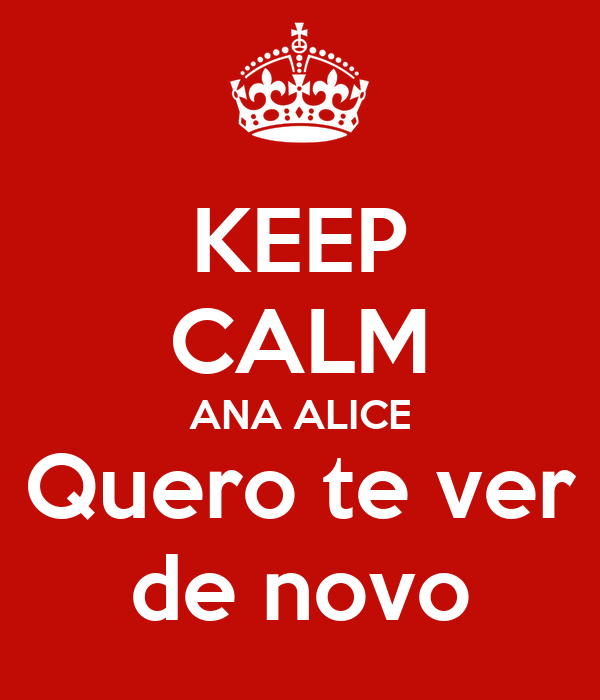 KEEP CALM ANA ALICE Quero te ver de novo