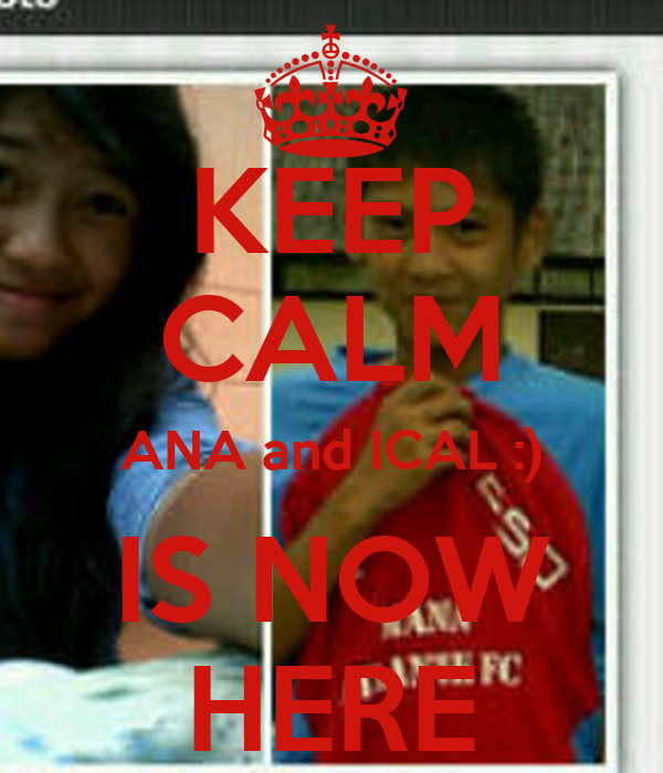 KEEP CALM ANA and ICAL :) IS NOW HERE