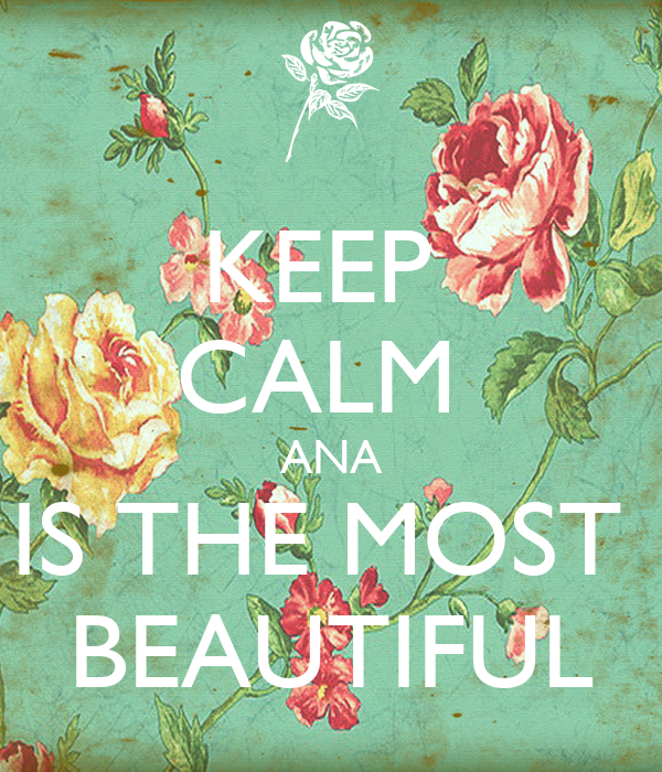 KEEP  CALM  ANA IS THE MOST  BEAUTIFUL