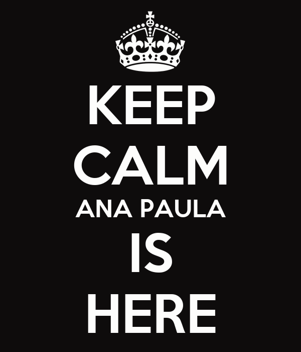 KEEP CALM ANA PAULA IS HERE