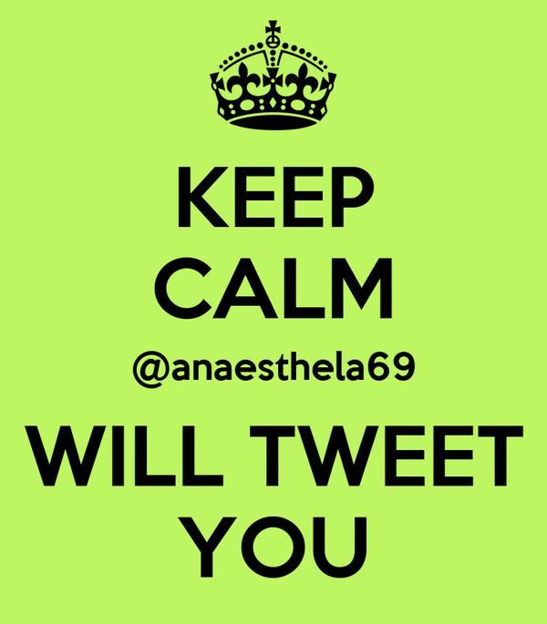 KEEP CALM @anaesthela69 WILL TWEET YOU
