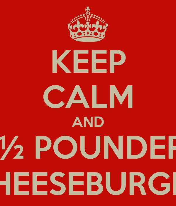 KEEP CALM AND  ½ POUNDER CHEESEBURGER