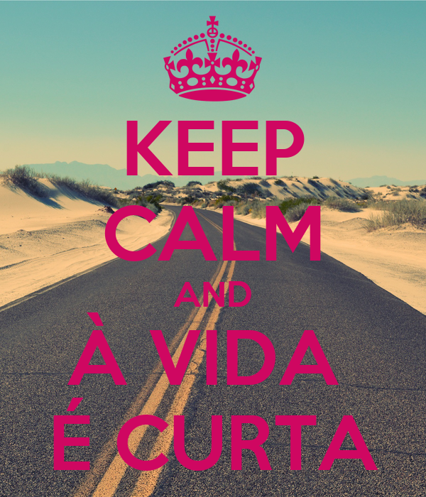 KEEP CALM AND À VIDA  É CURTA