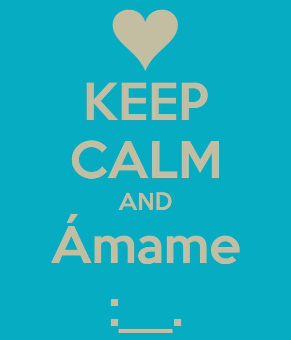 KEEP CALM AND Ámame :__.