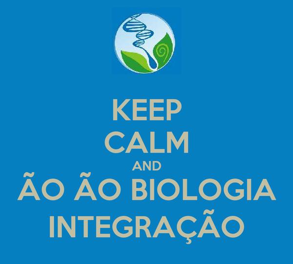 KEEP CALM AND ÃO ÃO BIOLOGIA INTEGRAÇÃO