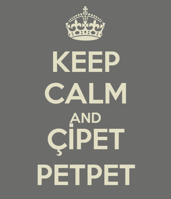 KEEP CALM AND ÇİPET PETPET