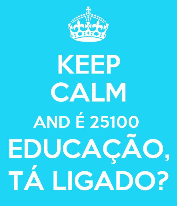 KEEP CALM AND É 25100  EDUCAÇÃO, TÁ LIGADO?