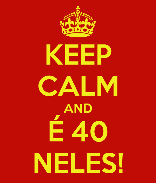 KEEP CALM AND É 40 NELES!