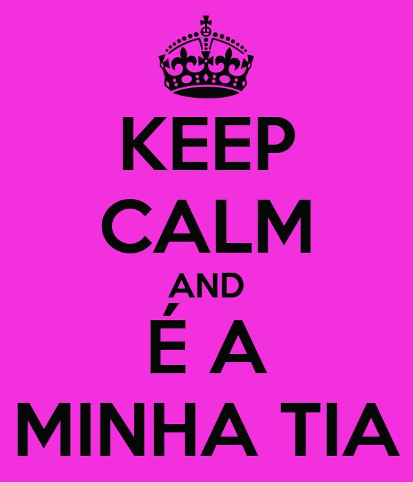 KEEP CALM AND É A MINHA TIA