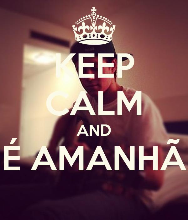 KEEP CALM AND É AMANHÃ