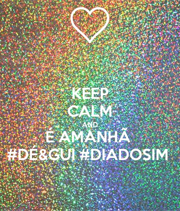 KEEP CALM AND É AMANHÃ  #DÉ&GUI #DIADOSIM