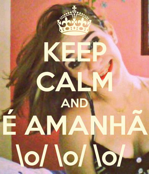 KEEP CALM AND É AMANHÃ \o/ \o/ \o/