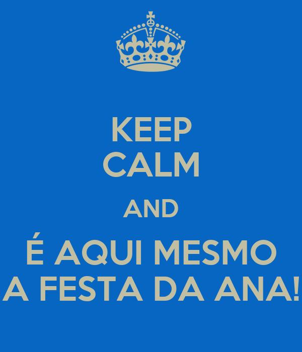 KEEP CALM AND É AQUI MESMO A FESTA DA ANA!