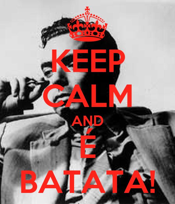 KEEP CALM AND É BATATA!