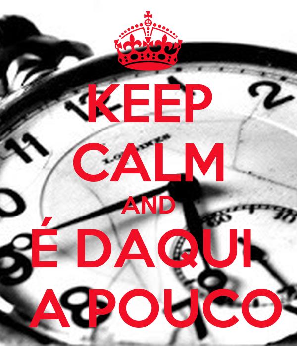 KEEP CALM AND É DAQUI   A POUCO