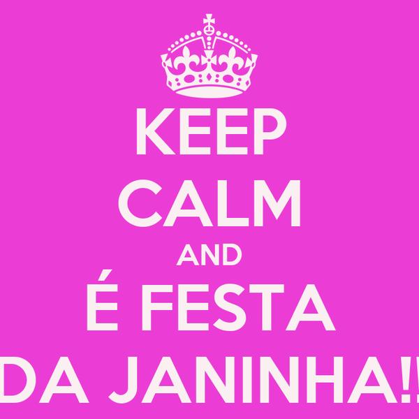 KEEP CALM AND É FESTA DA JANINHA!!