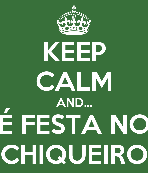 KEEP CALM AND... É FESTA NO CHIQUEIRO