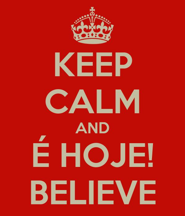KEEP CALM AND É HOJE! BELIEVE
