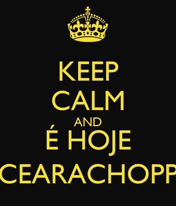 KEEP CALM AND É HOJE CEARACHOPP