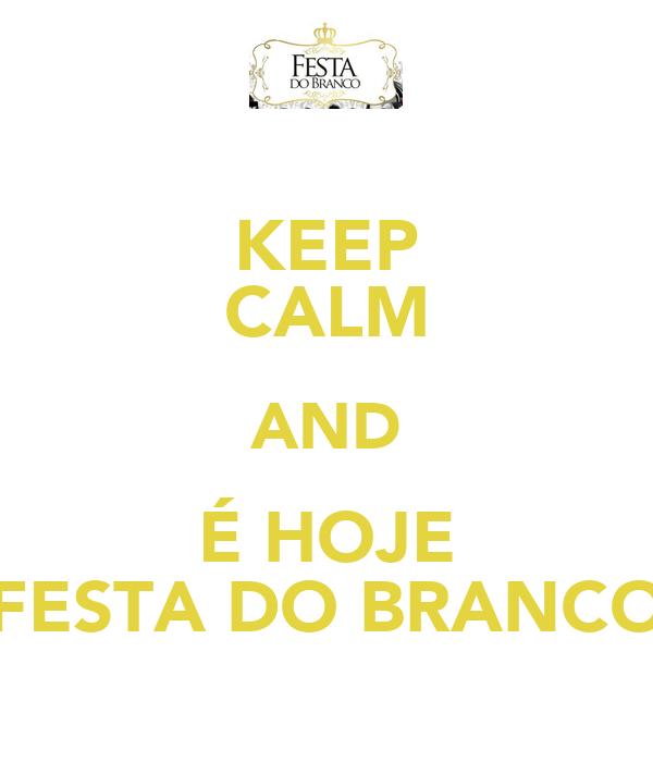 KEEP CALM AND É HOJE FESTA DO BRANCO