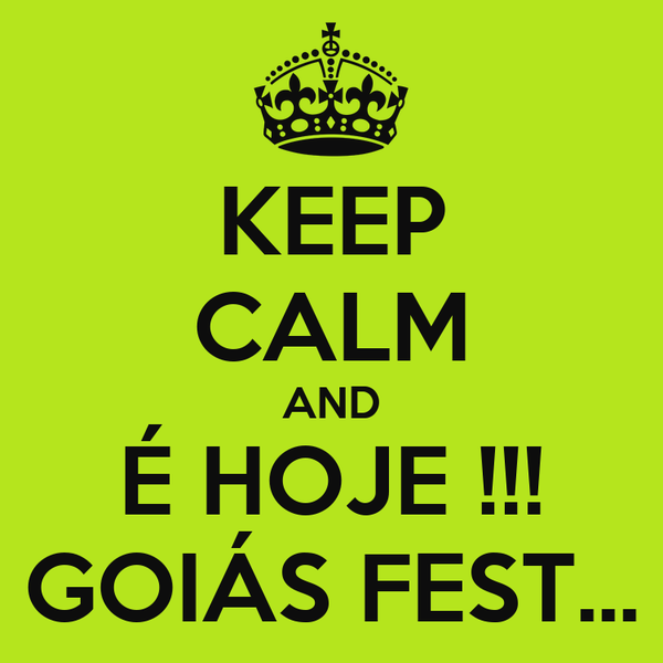 KEEP CALM AND É HOJE !!! GOIÁS FEST...