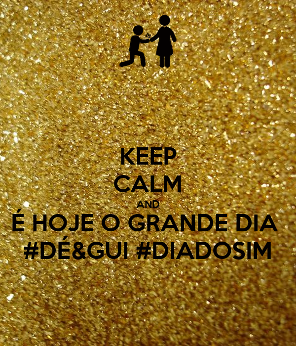 KEEP CALM AND É HOJE O GRANDE DIA  #DÉ&GUI #DIADOSIM