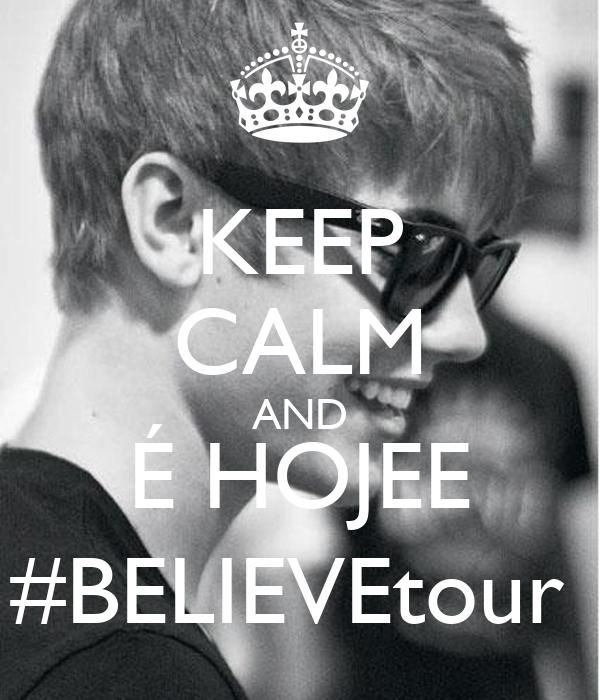 KEEP CALM AND É HOJEE #BELIEVEtour