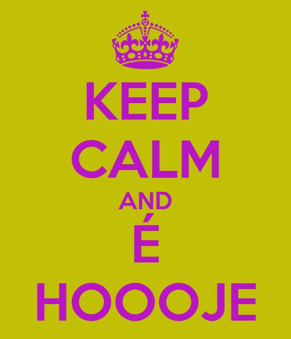 KEEP CALM AND É HOOOJE