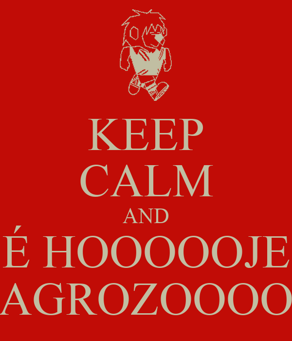 KEEP CALM AND É HOOOOOJE AGROZOOOO