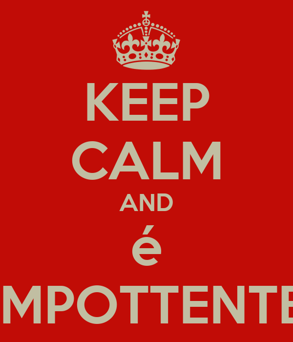 KEEP CALM AND é IMPOTTENTE